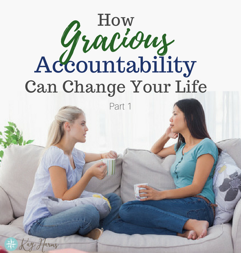 How Gracious Accountability Can Change Your Life - Part 1 of 2 - Kay Harms