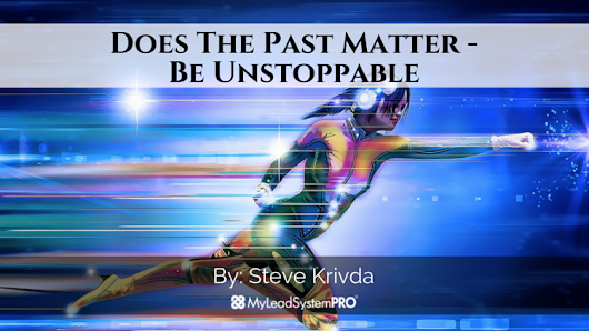 Does The Past Matter - Be Unstoppable • My Lead System PRO - MyLeadSystemPRO