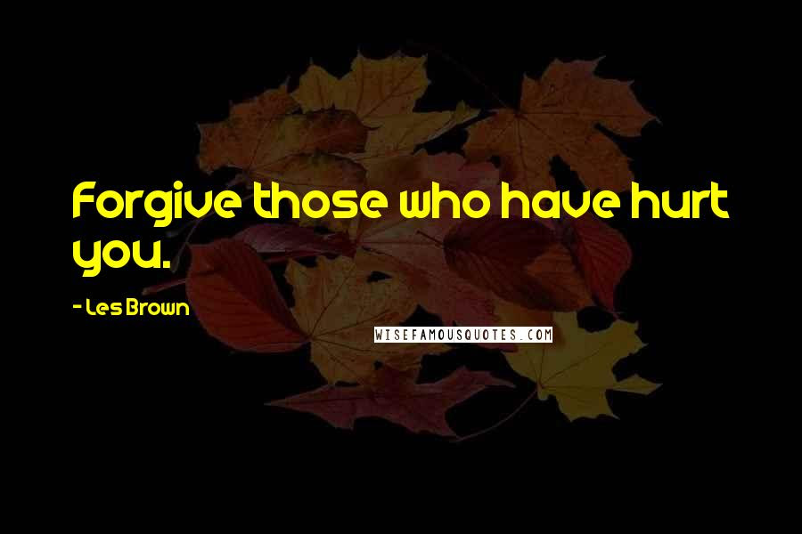 Les Brown Quotes Forgive Those Who Have Hurt You
