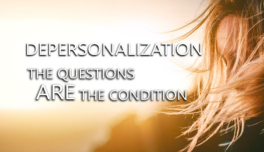 Depersonalization - The Questions ARE The Condition