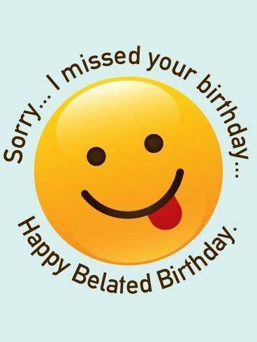 Sorry I Missed Your Birthday Happy Belated Birthday