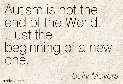 Autism Is Not The End Of The World Just The Beginning Of A New