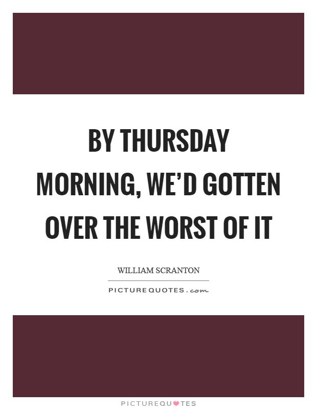 By Thursday Morning Wed Gotten Over The Worst Of It Picture Quotes