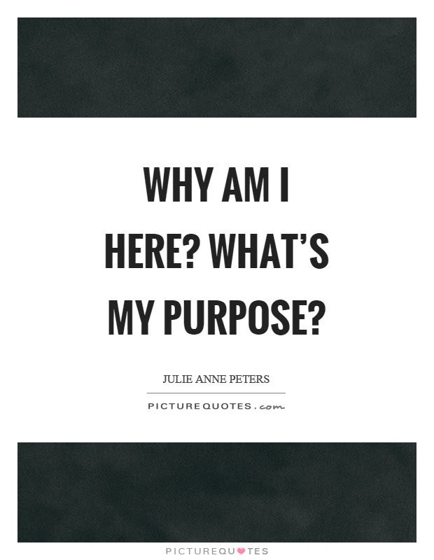 Why Am I Here Whats My Purpose Picture Quotes