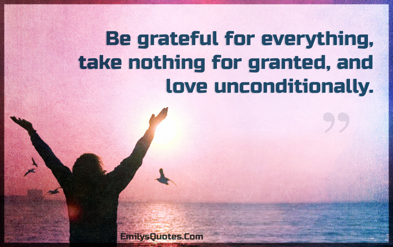 Be Grateful For Everything Take Nothing For Granted And Love