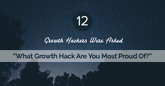 "12 Growth Hackers Were Asked ""What Growth Hack Are You Most Proud Of?"""