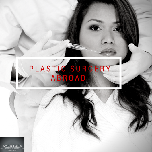 Plastic Surgery Abroad: Can Saving Money Mean Higher Risks? - Aventura Plastic Surgery