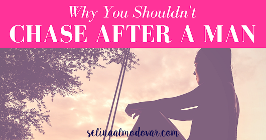 Why You Shouldn't Chase After A Man - Selina Almodovar