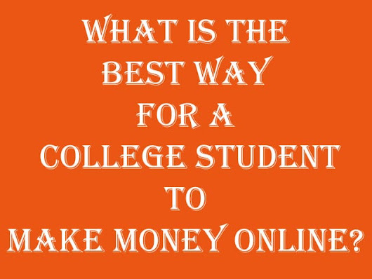 What is the best way for a college student to make money online? - LoveUMarketing