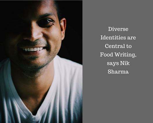 Diverse Identities are Central to Food Writing, says Nik Sharma - Dianne Jacob, Will Write For Food