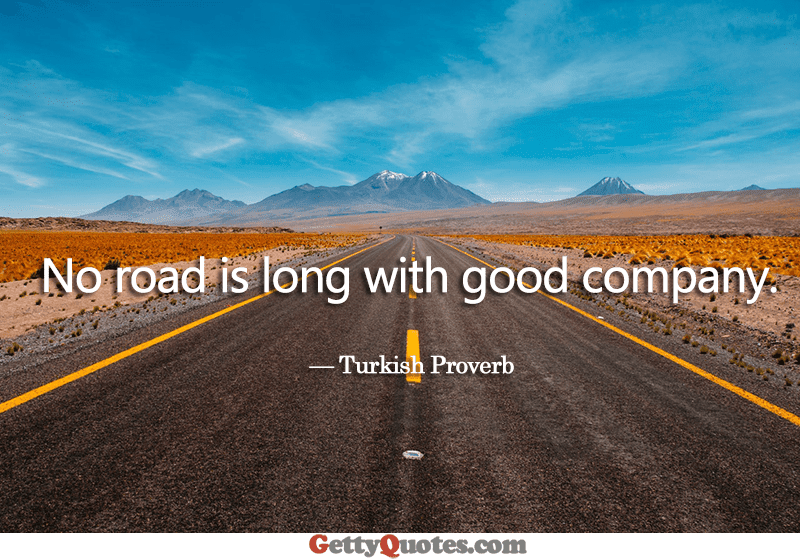No Road Is Long With Good Company All The Best Quotes At Gettyquotes
