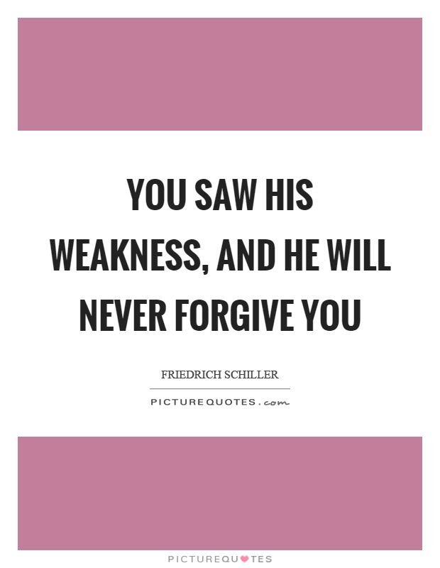 You Saw His Weakness And He Will Never Forgive You Picture Quotes