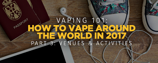 How to Vape Around the World in 2017 – Part Three: Venues & Activities