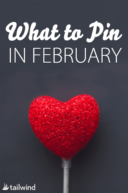 What to Pin to Pinterest In February
