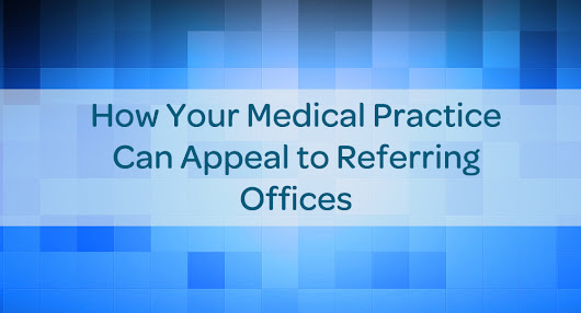 How Your Medical Practice Can Appeal to Referring Offices - Physician Referral Marketing