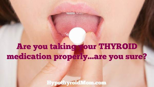 Are you taking your thyroid medication properly...are you sure?