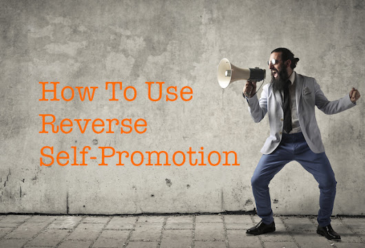 How To Use Reverse Self-Promotion