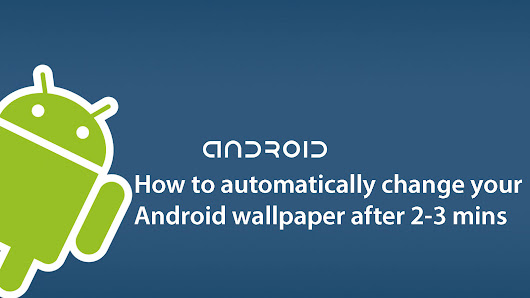 How to automatically change your Android wallpaper after 2-3 mins
