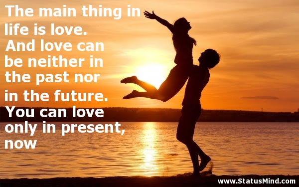 The Main Thing In Life Is Love And Love Can Be Statusmindcom