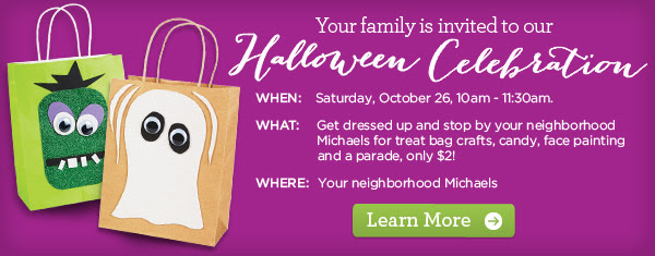 Your family is invited to our Halloween Celebration. WHEN: Saturday, October 26, 10am - 11:30am. WHAT: Get dressed up and stop by your neighborhood Michaels for treat bag crafts, candy, face painting and a parade, only $2! WHERE: Your neighborhood Michaels. Learn More