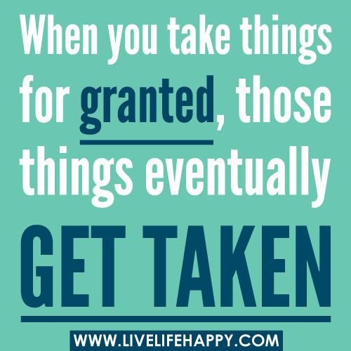 Dont Take Your Lifes Blessings For Granted Quotes Stop Taking