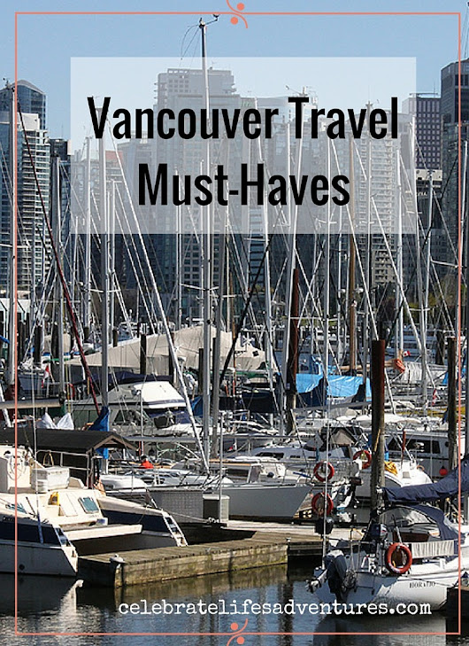 Vancouver Travel Must-Haves - Celebrate Life's Adventures!