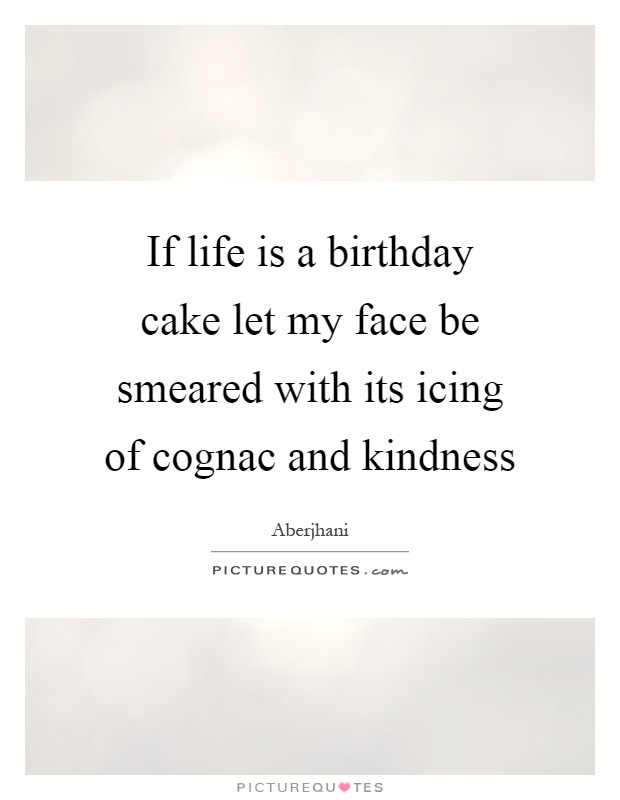 If Life Is A Birthday Cake Let My Face Be Smeared With Its Icing