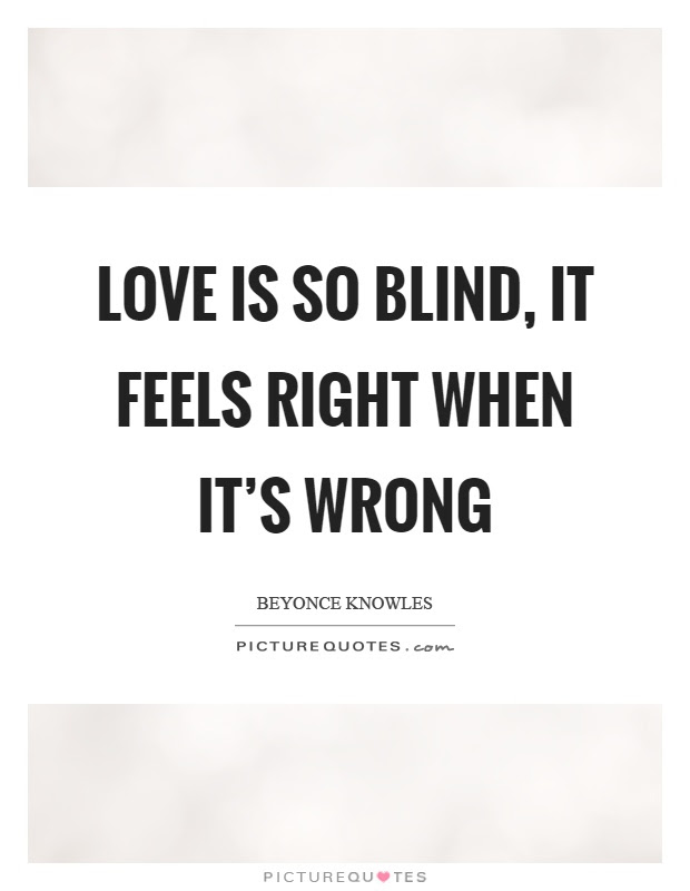 Love Is So Blind It Feels Right When Its Wrong Picture Quotes