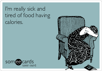 someecards.com - I'm really sick and tired of food having calories.