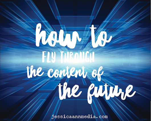 How to Fly Through the Content of the Future - Jessica Ann Media