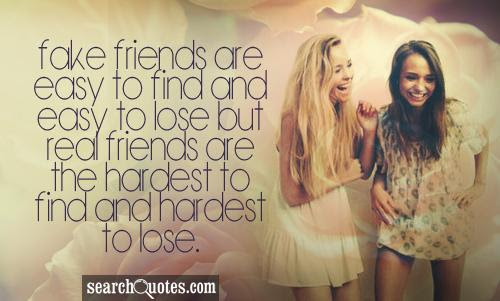 Fake Friends Are Easy To Find And Easy To Loose But Real Friends Are