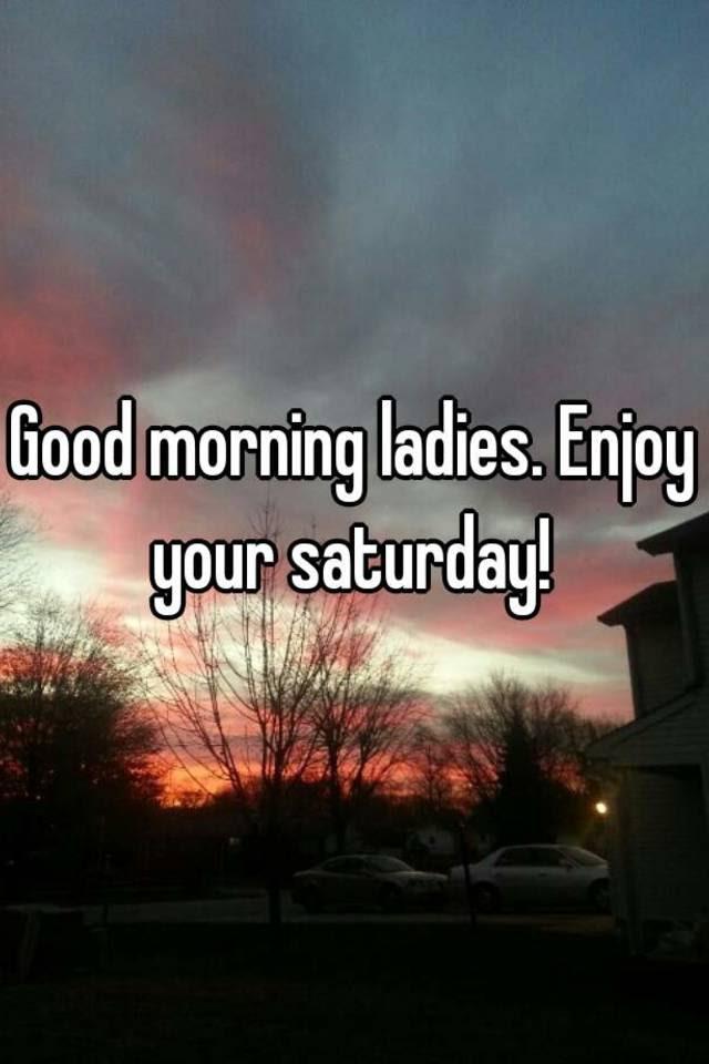 Good Morning Ladies Enjoy Your Saturday