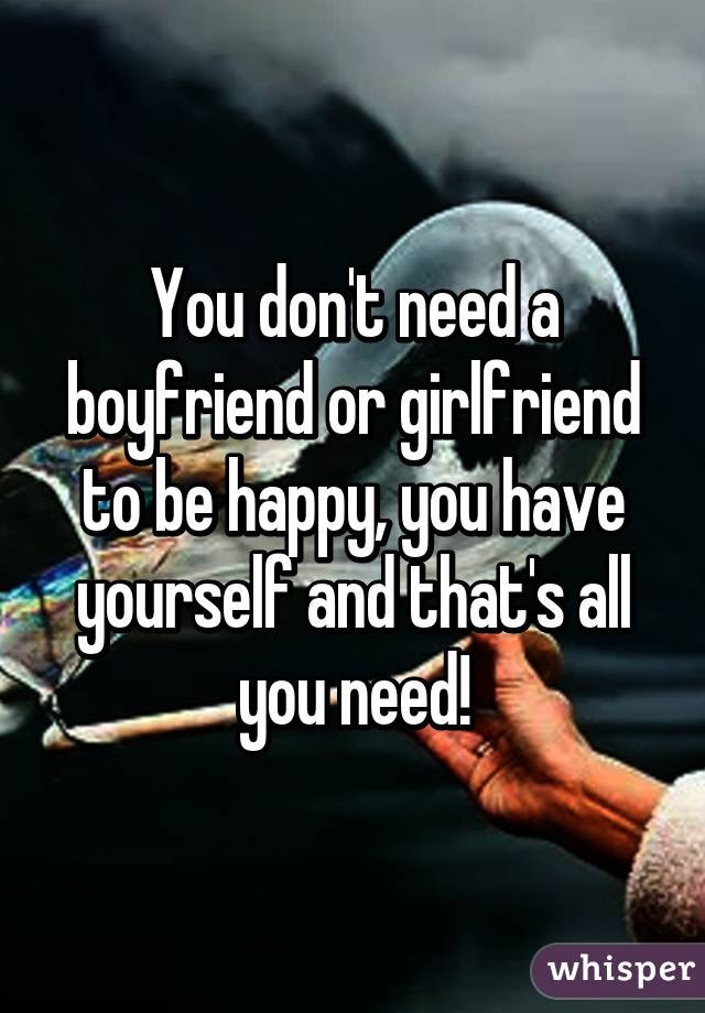 You Dont Need A Boyfriend Or Girlfriend To Be Happy You Have