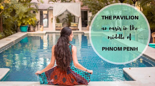 The Pavilion - an oasis in the middle of Phnom Penh - Daily Travel Pill