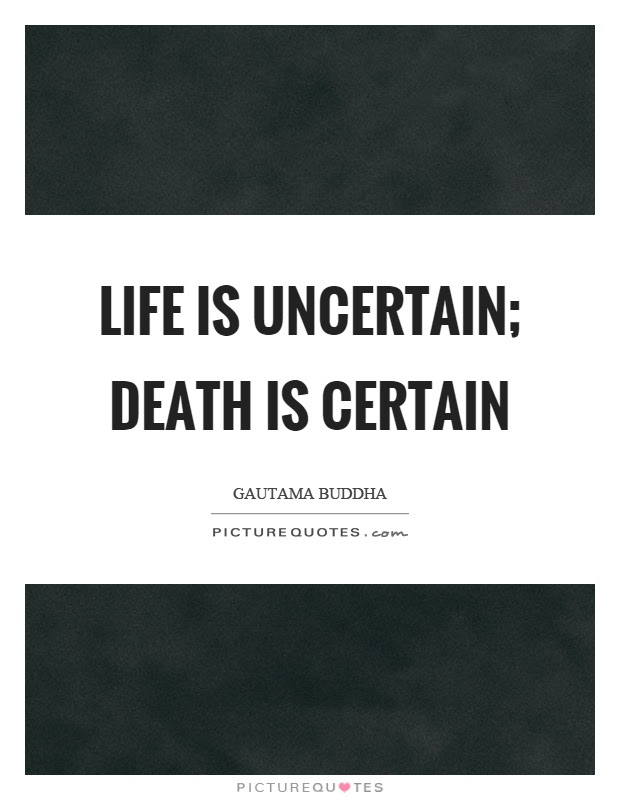 Life Is Uncertain Death Is Certain Picture Quotes