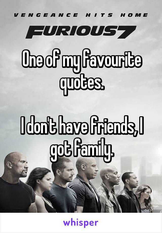One Of My Favourite Quotes I Dont Have Friends I Got Family