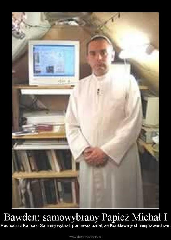 Bawden: samowybrany Papież Michał I – Pochodzi z Kansas. Sam się wybrał, ponieważ uznał, że Konklawe jest niesprawiedliwe.