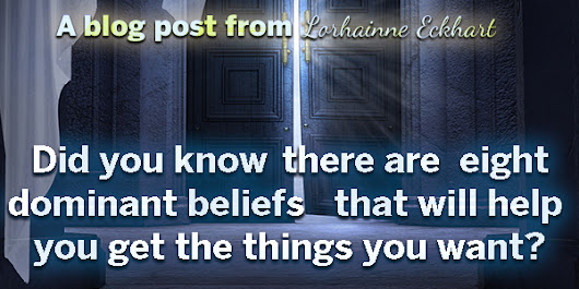 Did you know there are Eight Dominant Beliefs that will help you get what you want. – Lorhainne Eckhart