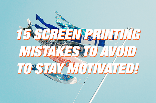 15 Screen Printing Mistakes to Avoid to Stay Motivated!