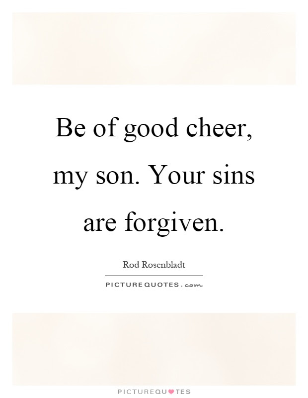 Be Of Good Cheer My Son Your Sins Are Forgiven Picture Quotes