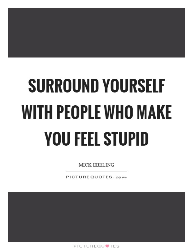 Surround Yourself With People Who Make You Feel Stupid Picture Quotes