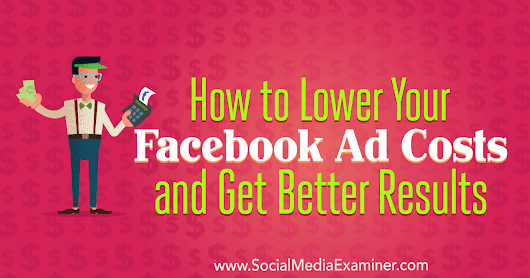 How to Lower Your Facebook Ad Costs and Get Better Results : Social Media Examiner