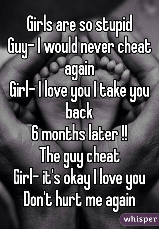 Girls Are So Stupid Guy I Would Never Cheat Again Girl I Love You
