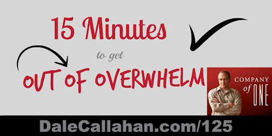 125: 15 Minutes to Get Out of Overwhelm [Podcast] - Dale Callahan