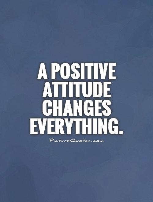A Positive Attitude Changes Everything Picture Quotes