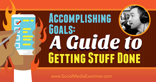 Accomplishing Goals: A Guide to Getting Stuff Done : Social Media Examiner