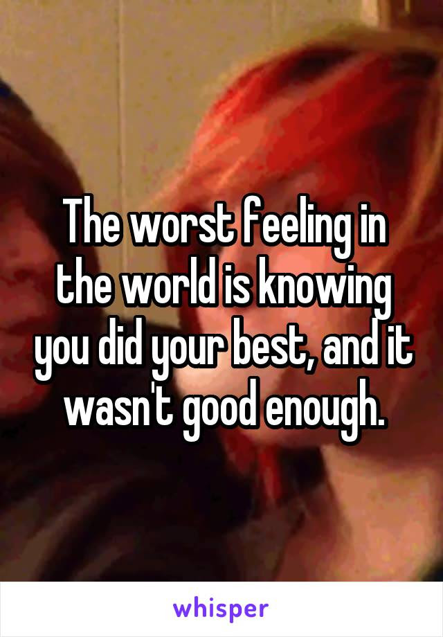 The Worst Feeling In The World Is Knowing You Did Your Best And It