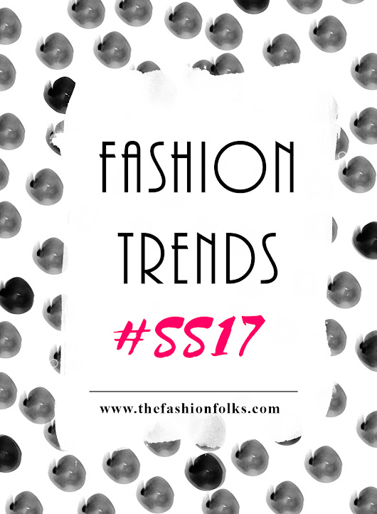 Preview: Fashion Trends Spring 2017 | The Fashion Folks