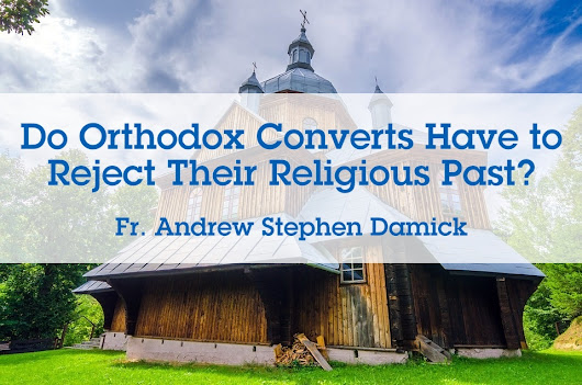 Do Orthodox Converts Have to Reject Their Religious Past? – Orthodoxy and Heterodoxy