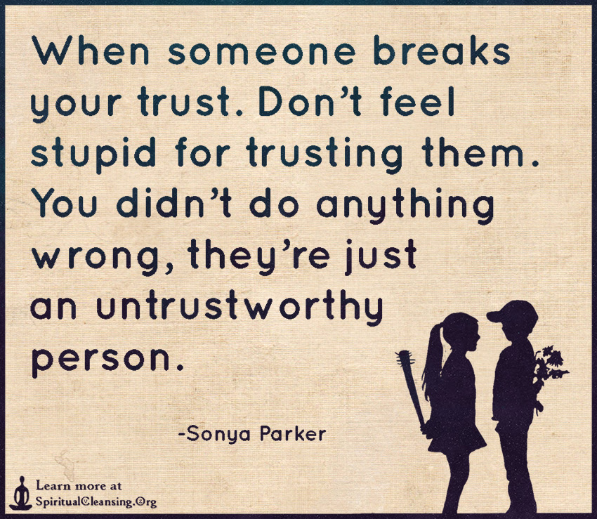 When Someone Breaks Your Trust Dont Feel Stupid For Trusting Them